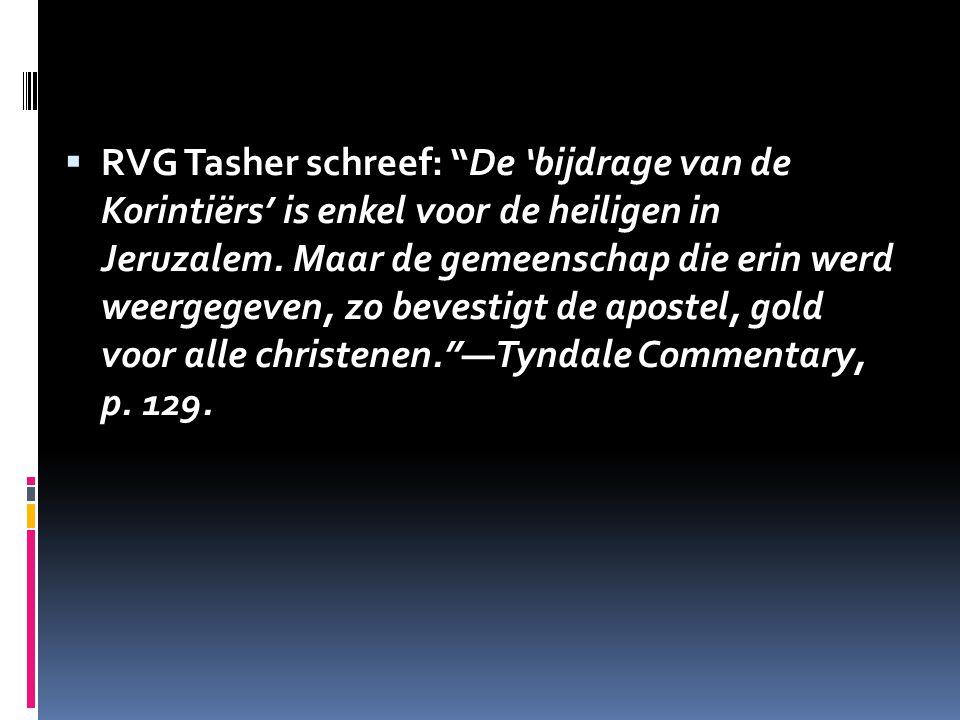 """ RVG Tasher schreef: """"De 'bijdrage van de Korintiërs' is enkel voor de heiligen in Jeruzalem. Maar de gemeenschap die erin werd weergegeven, zo beves"""
