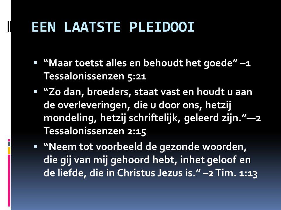 """EEN LAATSTE PLEIDOOI  """"Maar toetst alles en behoudt het goede"""" –1 Tessalonissenzen 5:21  """"Zo dan, broeders, staat vast en houdt u aan de overleverin"""