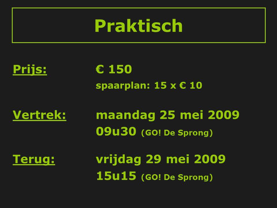 Praktisch Prijs:€ 150 spaarplan: 15 x € 10 Vertrek:maandag 25 mei 2009 09u30 (GO! De Sprong) Terug:vrijdag 29 mei 2009 15u15 (GO! De Sprong)