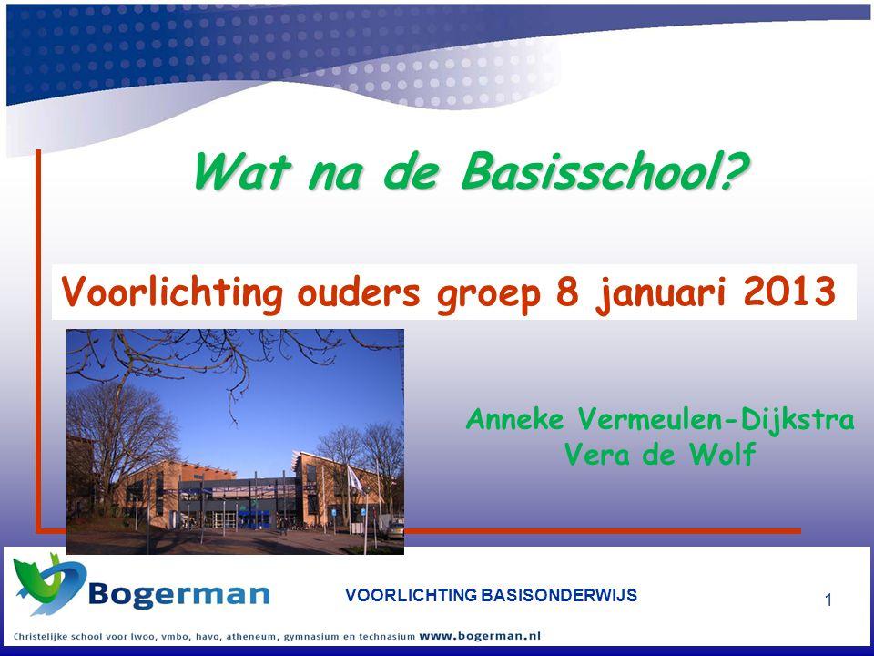 VOORLICHTING BASISONDERWIJS 1 Voorlichting ouders groep 8 januari 2013 Wat na de Basisschool? Anneke Vermeulen-Dijkstra Vera de Wolf
