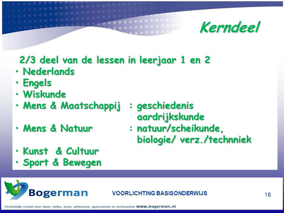 VOORLICHTING BASISONDERWIJS 16 2/3 deel van de lessen in leerjaar 1 en 2 • Nederlands • Engels • Wiskunde • Mens & Maatschappij: geschiedenis aardrijk