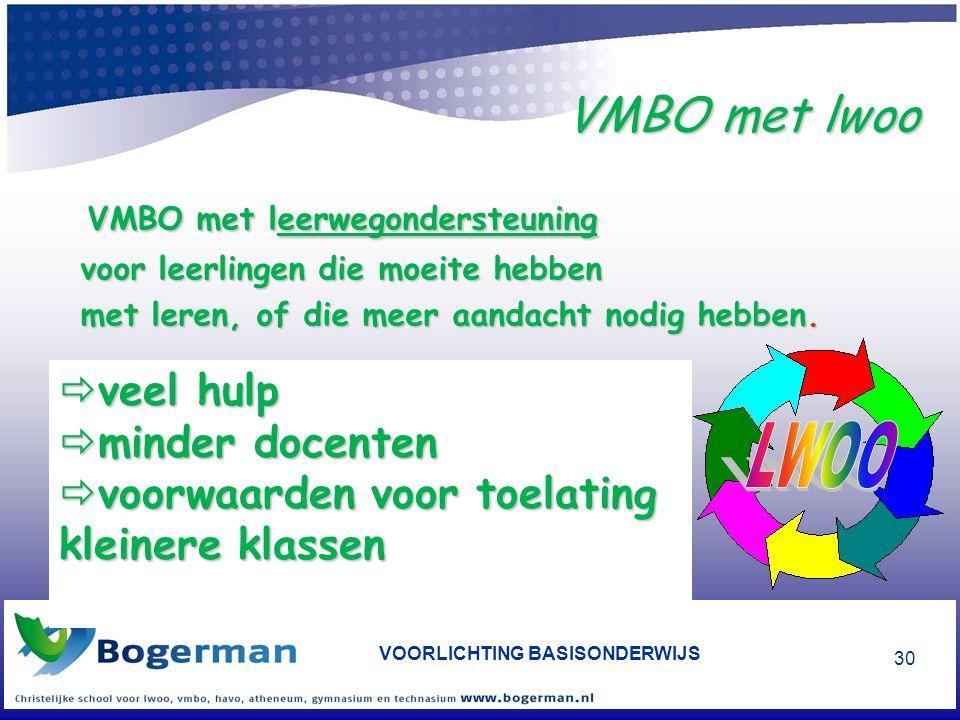 VOORLICHTING BASISONDERWIJS 30 VMBO met lwoo VMBO met leerwegondersteuning VMBO met leerwegondersteuning voor leerlingen die moeite hebben voor leerlingen die moeite hebben met leren, of die meer aandacht nodig hebben.
