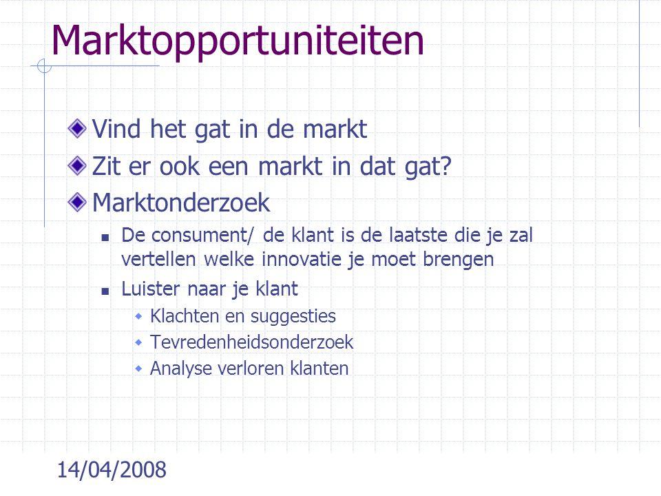 14/04/2008 Marktopportuniteiten Vind het gat in de markt Zit er ook een markt in dat gat? Marktonderzoek  De consument/ de klant is de laatste die je