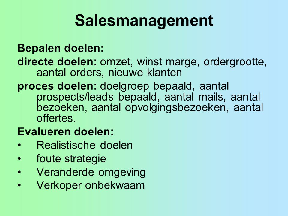 Salesmanagement Bepalen doelen: directe doelen: omzet, winst marge, ordergrootte, aantal orders, nieuwe klanten proces doelen: doelgroep bepaald, aant