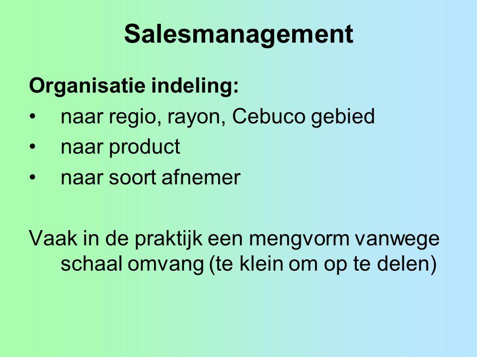 Salesmanagement Organisatie indeling: •naar regio, rayon, Cebuco gebied •naar product •naar soort afnemer Vaak in de praktijk een mengvorm vanwege sch