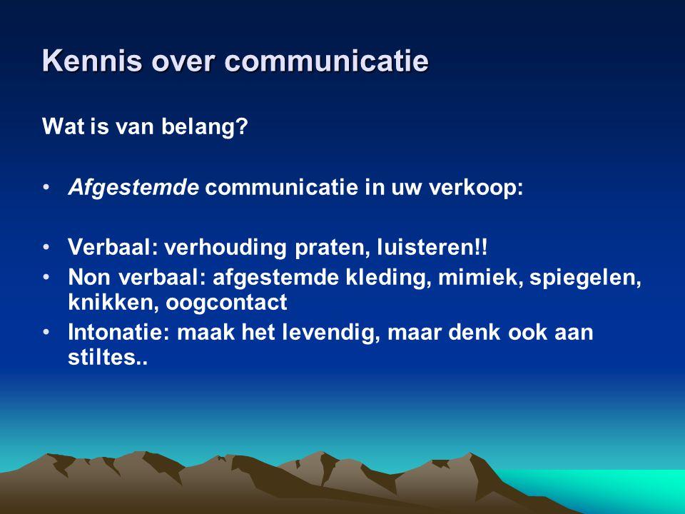 Kennis over communicatie Wat is van belang? •Afgestemde communicatie in uw verkoop: •Verbaal: verhouding praten, luisteren!! •Non verbaal: afgestemde