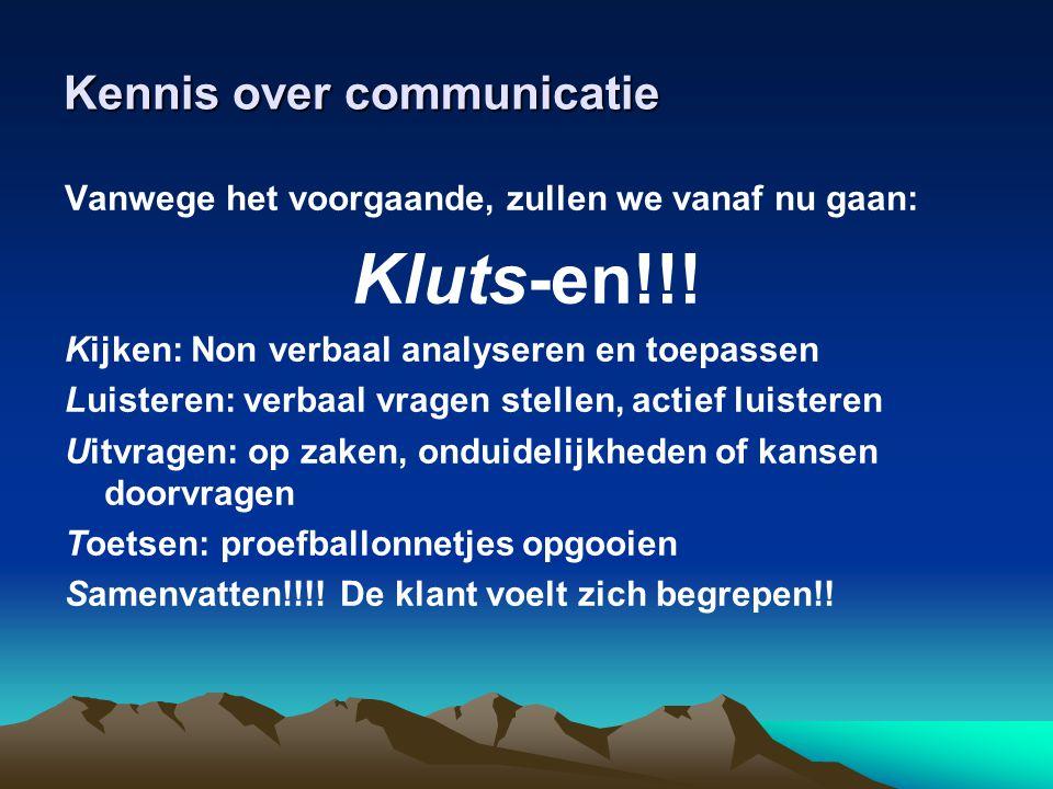 Kennis over communicatie Vanwege het voorgaande, zullen we vanaf nu gaan: Kluts-en!!! Kijken: Non verbaal analyseren en toepassen Luisteren: verbaal v