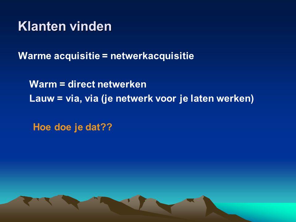 Klanten vinden Warme acquisitie = netwerkacquisitie Warm = direct netwerken Lauw = via, via (je netwerk voor je laten werken) Hoe doe je dat??