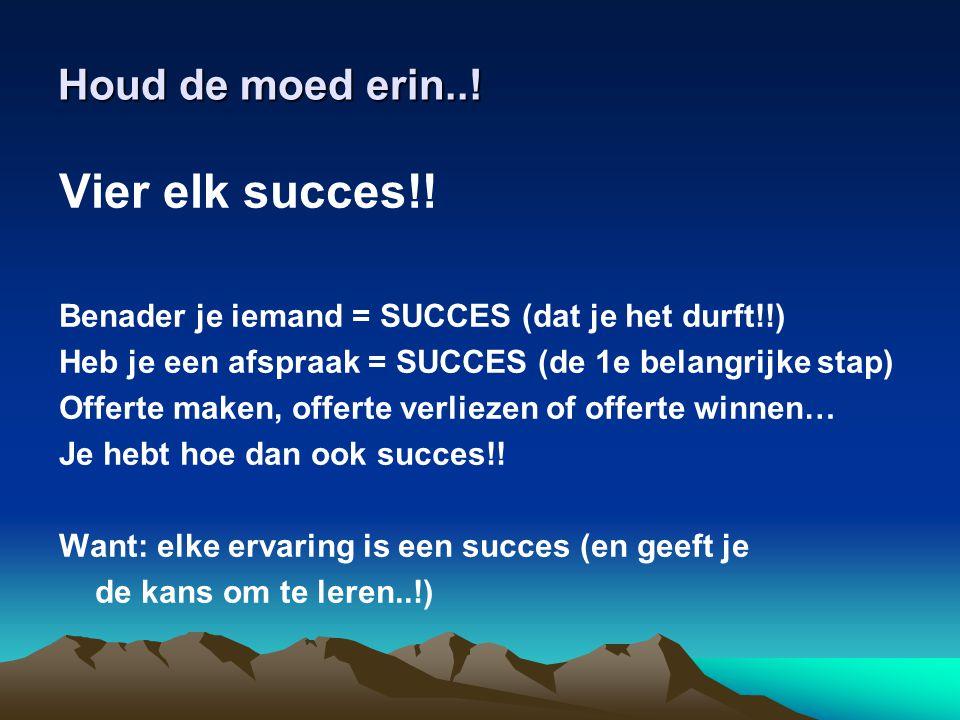 Houd de moed erin..! Vier elk succes!! Benader je iemand = SUCCES (dat je het durft!!) Heb je een afspraak = SUCCES (de 1e belangrijke stap) Offerte m