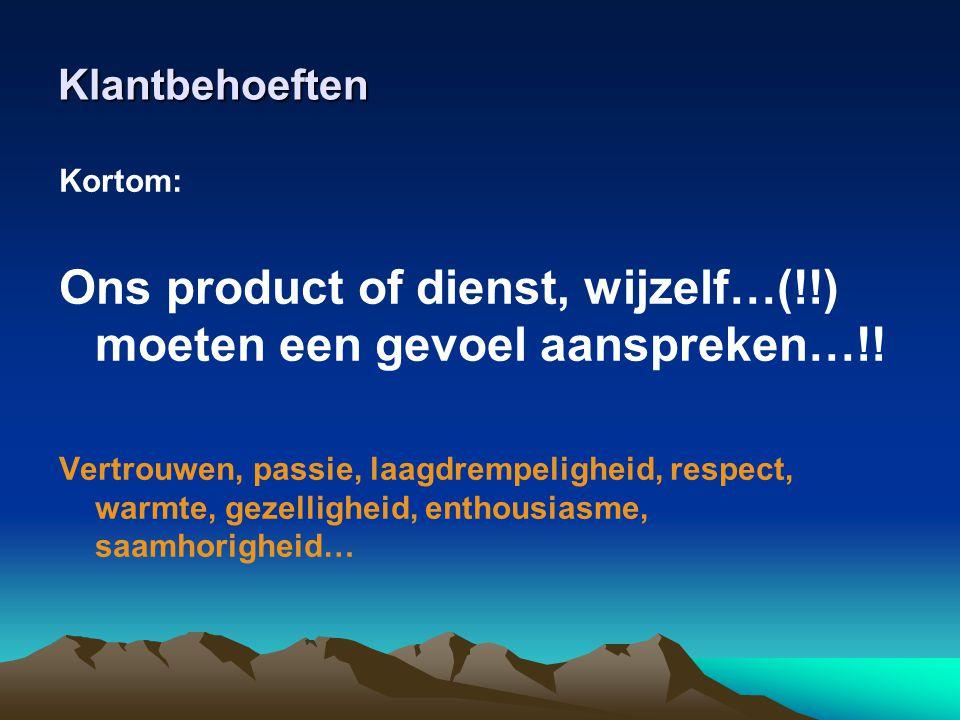 Klantbehoeften Kortom: Ons product of dienst, wijzelf…(!!) moeten een gevoel aanspreken…!! Vertrouwen, passie, laagdrempeligheid, respect, warmte, gez