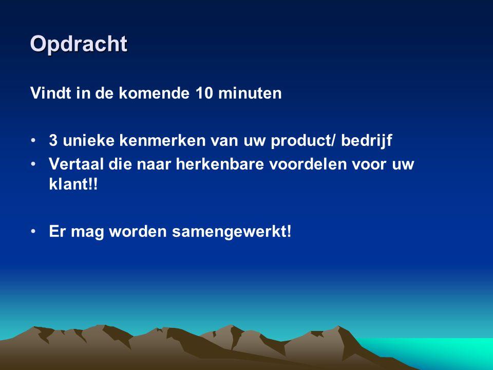 Opdracht Vindt in de komende 10 minuten •3 unieke kenmerken van uw product/ bedrijf •Vertaal die naar herkenbare voordelen voor uw klant!! •Er mag wor