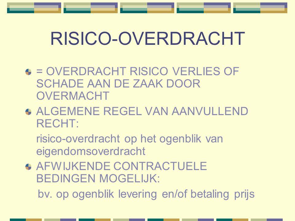 RISICO-OVERDRACHT = OVERDRACHT RISICO VERLIES OF SCHADE AAN DE ZAAK DOOR OVERMACHT ALGEMENE REGEL VAN AANVULLEND RECHT: risico-overdracht op het ogenblik van eigendomsoverdracht AFWIJKENDE CONTRACTUELE BEDINGEN MOGELIJK: bv.