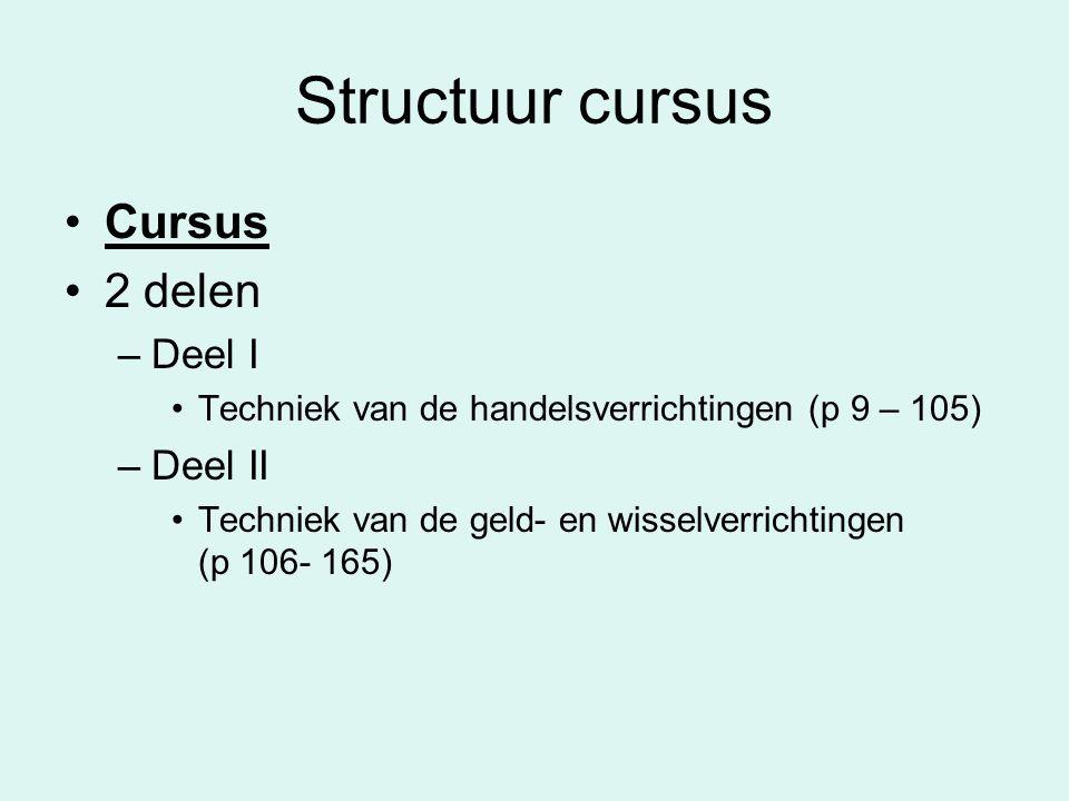 Structuur cursus •Cursus •2 delen –Deel I •Techniek van de handelsverrichtingen (p 9 – 105) –Deel II •Techniek van de geld- en wisselverrichtingen (p