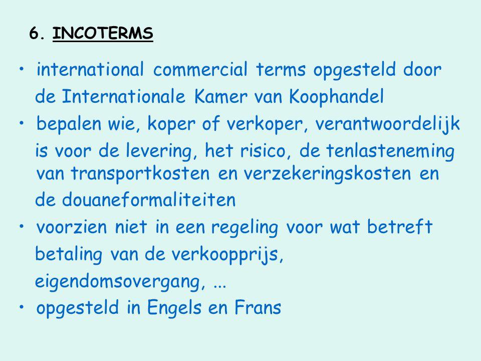 6. INCOTERMS •international commercial terms opgesteld door de Internationale Kamer van Koophandel •bepalen wie, koper of verkoper, verantwoordelijk i