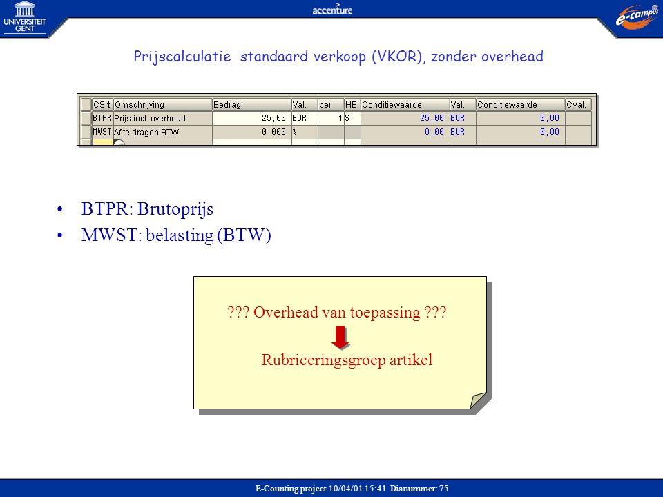 E-Counting project 10/04/01 15:41 Dianummer: 75 Prijscalculatie standaard verkoop (VKOR), zonder overhead •BTPR: Brutoprijs •MWST: belasting (BTW) ???