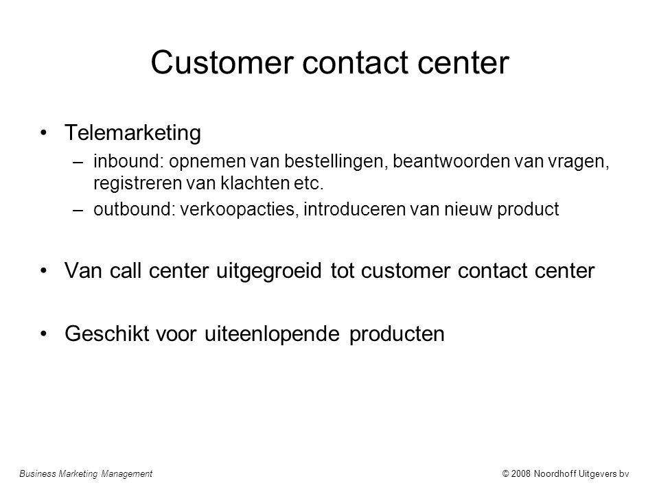 Business Marketing Management© 2008 Noordhoff Uitgevers bv Customer contact center •Telemarketing –inbound: opnemen van bestellingen, beantwoorden van vragen, registreren van klachten etc.