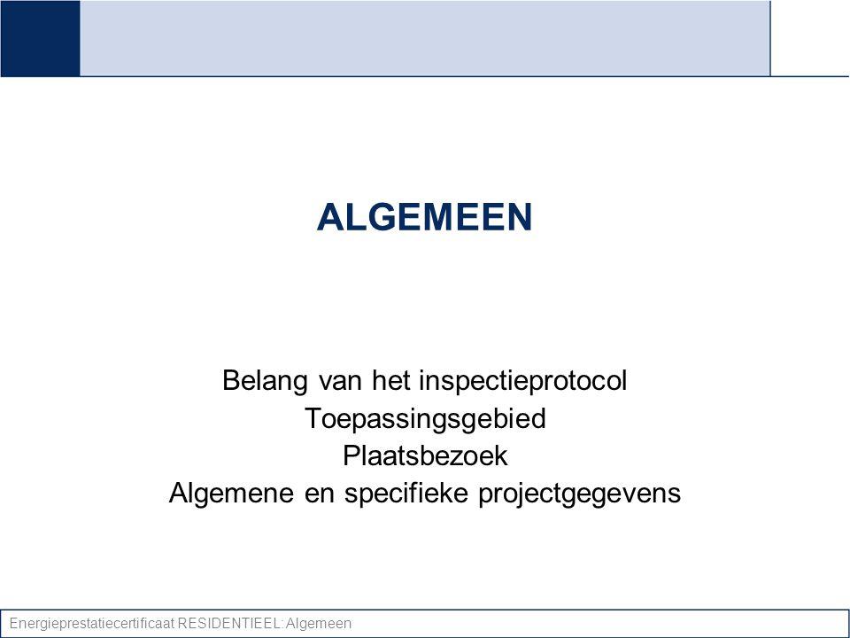 Energieprestatiecertificaat RESIDENTIEEL: Algemeen ALGEMEEN Belang van het inspectieprotocol Toepassingsgebied Plaatsbezoek Algemene en specifieke pro