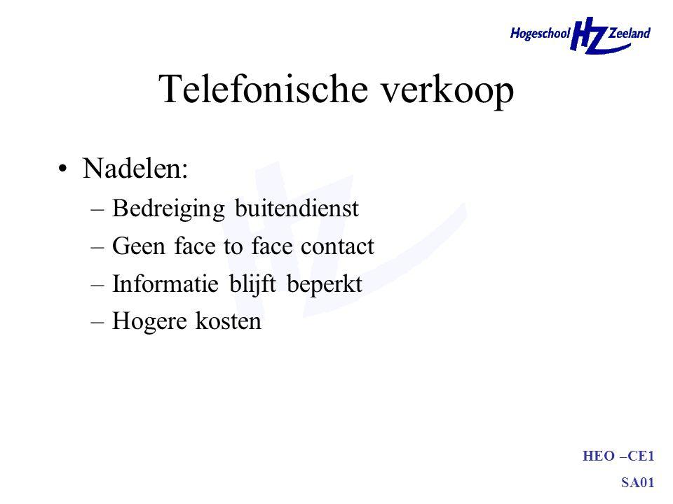 HEO –CE1 SA01 Telefonische verkoop •Nadelen: –Bedreiging buitendienst –Geen face to face contact –Informatie blijft beperkt –Hogere kosten