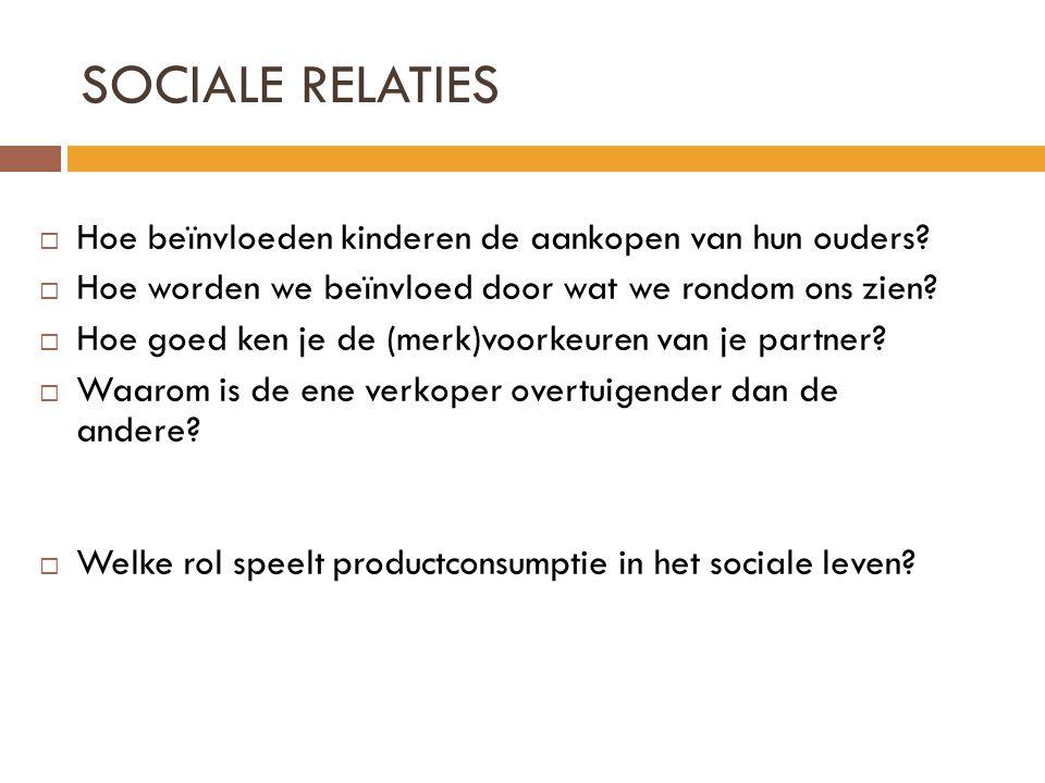 SOCIALE RELATIES  Hoe beïnvloeden kinderen de aankopen van hun ouders?  Hoe worden we beïnvloed door wat we rondom ons zien?  Hoe goed ken je de (m