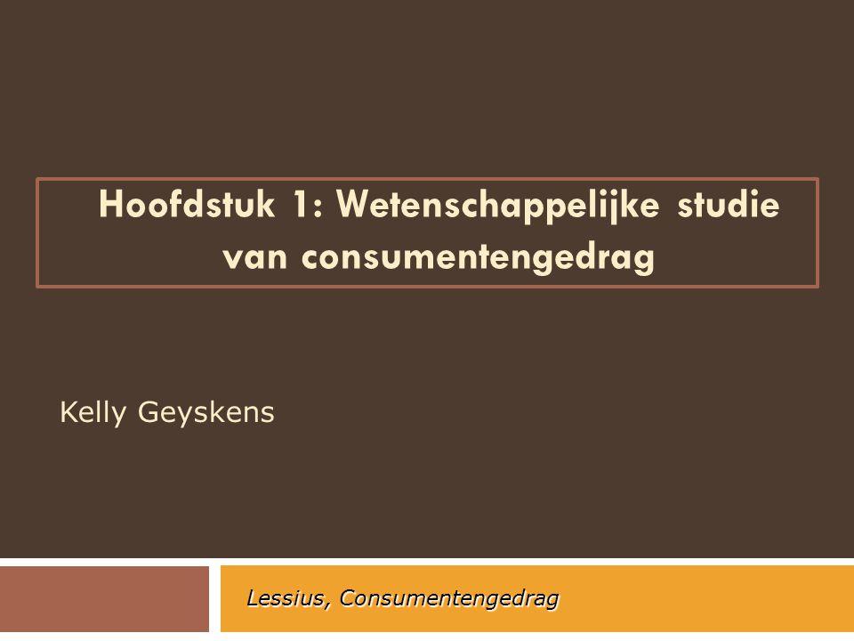 Hoofdstuk 1: Wetenschappelijke studie van consumentengedrag Kelly Geyskens Lessius, Consumentengedrag