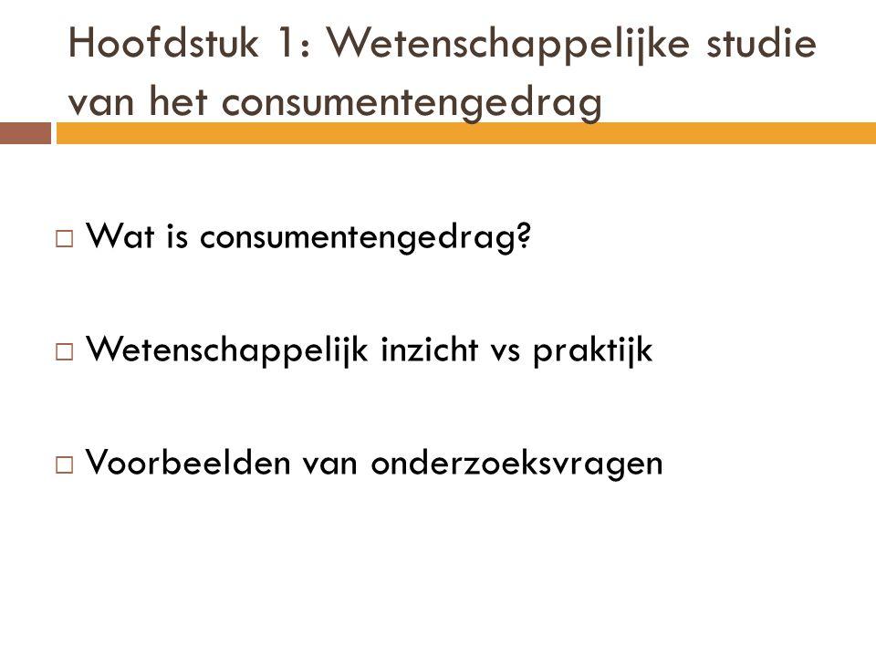 Hoofdstuk 1: Wetenschappelijke studie van het consumentengedrag  Wat is consumentengedrag?  Wetenschappelijk inzicht vs praktijk  Voorbeelden van o