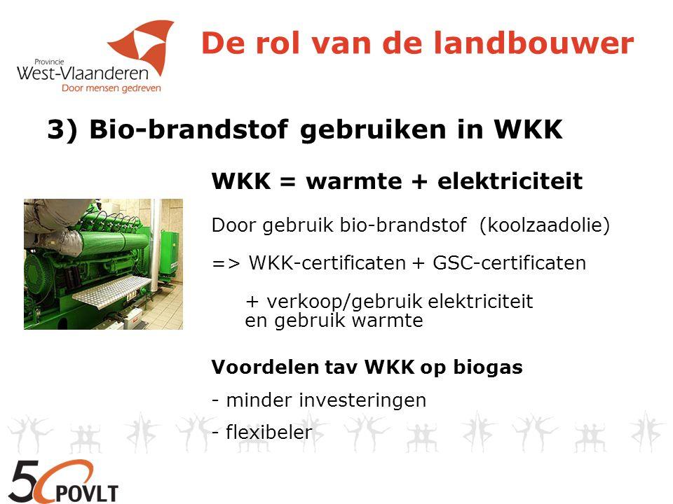 De rol van de landbouwer 3) Bio-brandstof gebruiken in WKK WKK = warmte + elektriciteit Door gebruik bio-brandstof (koolzaadolie) => WKK-certificaten
