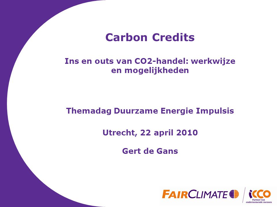 Carbon Credits Ins en outs van CO2-handel: werkwijze en mogelijkheden Themadag Duurzame Energie Impulsis Utrecht, 22 april 2010 Gert de Gans