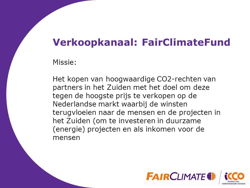 Verkoopkanaal: FairClimateFund Missie: Het kopen van hoogwaardige CO2-rechten van partners in het Zuiden met het doel om deze tegen de hoogste prijs te verkopen op de Nederlandse markt waarbij de winsten terugvloeien naar de mensen en de projecten in het Zuiden (om te investeren in duurzame (energie) projecten en als inkomen voor de mensen