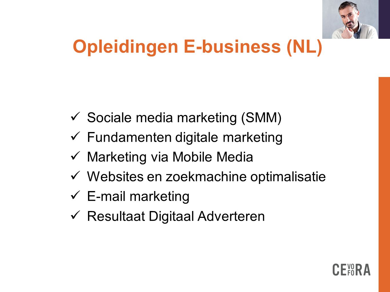Opleidingen E-business (NL) formation doit  Sociale media marketing (SMM)  Fundamenten digitale marketing  Marketing via Mobile Media  Websites en zoekmachine optimalisatie   marketing  Resultaat Digitaal Adverteren