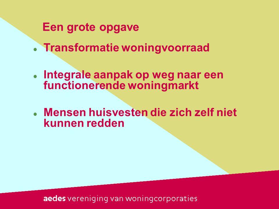 Een grote opgave  Transformatie woningvoorraad  Integrale aanpak op weg naar een functionerende woningmarkt  Mensen huisvesten die zich zelf niet kunnen redden