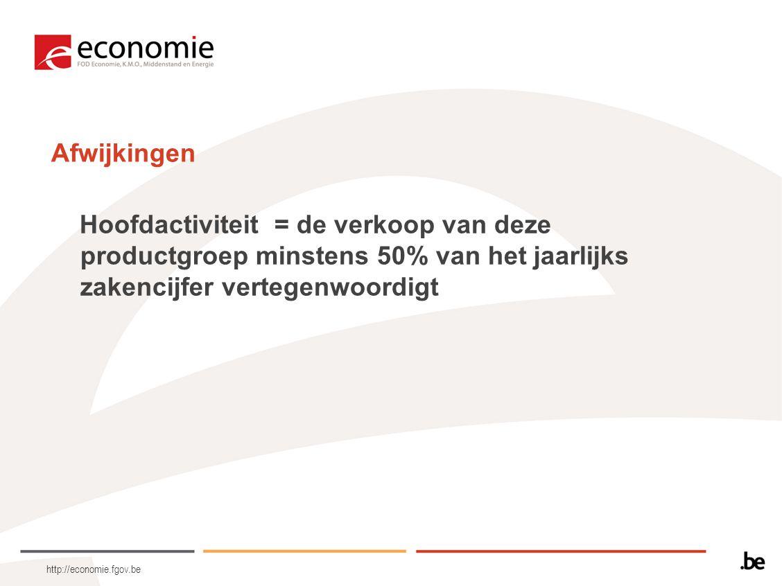 http://economie.fgov.be Afwijkingen Hoofdactiviteit = de verkoop van deze productgroep minstens 50% van het jaarlijks zakencijfer vertegenwoordigt