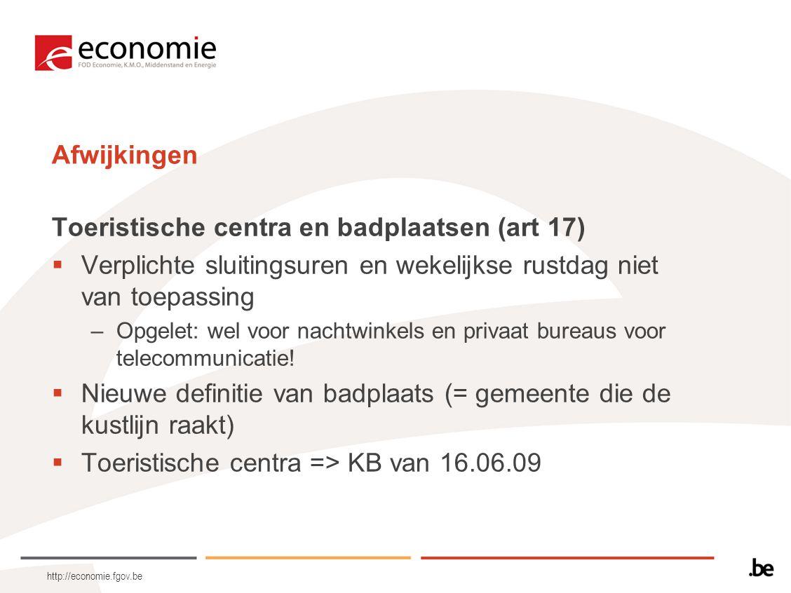 http://economie.fgov.be Afwijkingen Toeristische centra en badplaatsen (art 17)  Verplichte sluitingsuren en wekelijkse rustdag niet van toepassing –Opgelet: wel voor nachtwinkels en privaat bureaus voor telecommunicatie.