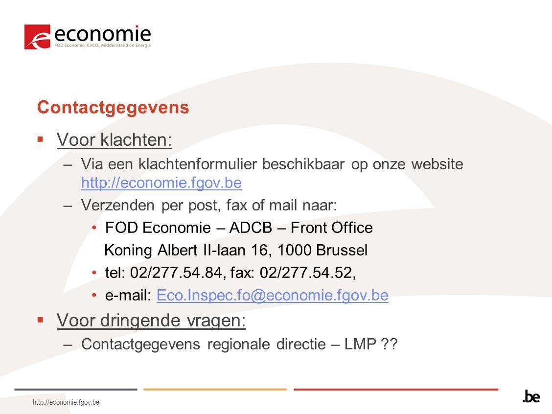 Contactgegevens  Voor klachten: –Via een klachtenformulier beschikbaar op onze website http://economie.fgov.be http://economie.fgov.be –Verzenden per post, fax of mail naar: •FOD Economie – ADCB – Front Office Koning Albert II-laan 16, 1000 Brussel •tel: 02/277.54.84, fax: 02/277.54.52, •e-mail: Eco.Inspec.fo@economie.fgov.beEco.Inspec.fo@economie.fgov.be  Voor dringende vragen: –Contactgegevens regionale directie – LMP .