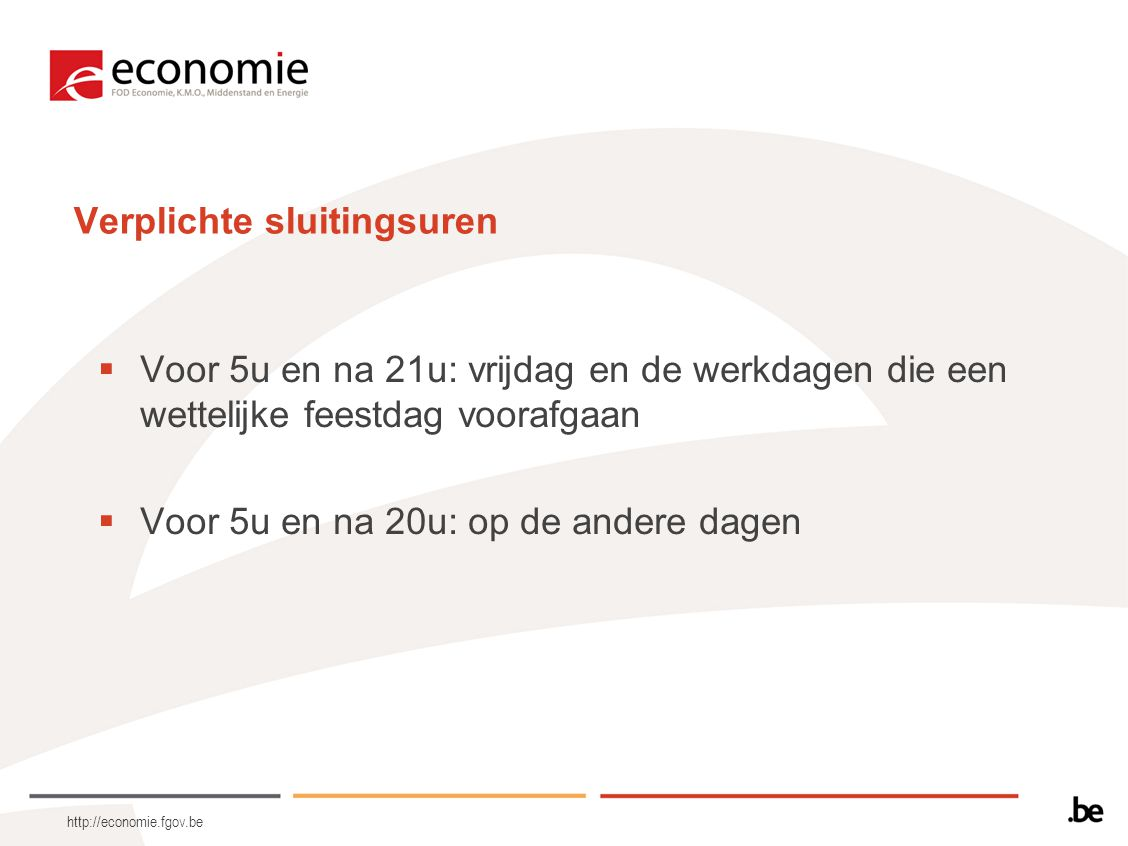 http://economie.fgov.be Verplichte sluitingsuren  Voor 5u en na 21u: vrijdag en de werkdagen die een wettelijke feestdag voorafgaan  Voor 5u en na 20u: op de andere dagen