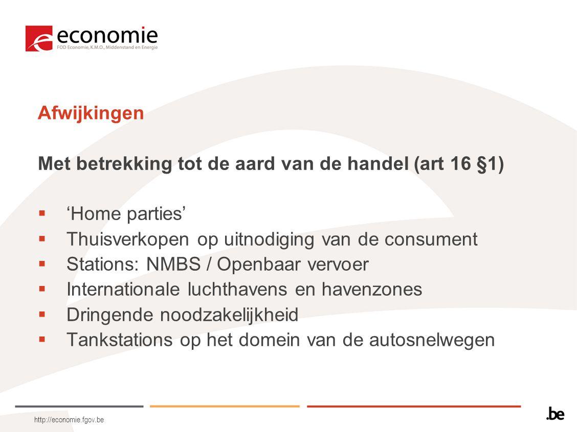 http://economie.fgov.be Afwijkingen Met betrekking tot de aard van de handel (art 16 §1)  'Home parties'  Thuisverkopen op uitnodiging van de consument  Stations: NMBS / Openbaar vervoer  Internationale luchthavens en havenzones  Dringende noodzakelijkheid  Tankstations op het domein van de autosnelwegen
