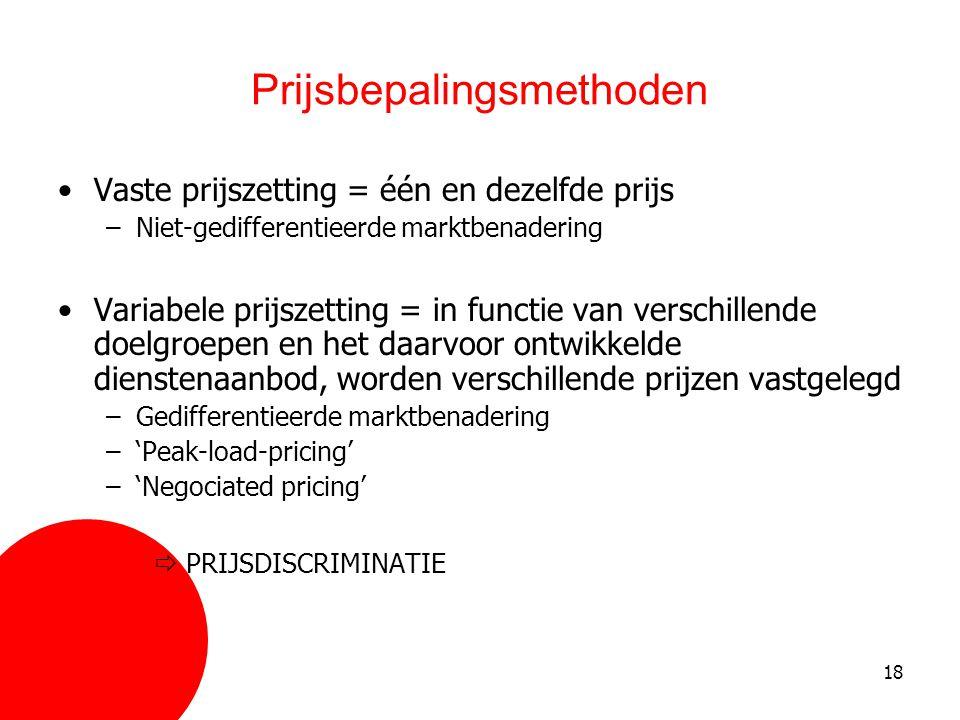 18 Prijsbepalingsmethoden •Vaste prijszetting = één en dezelfde prijs –Niet-gedifferentieerde marktbenadering •Variabele prijszetting = in functie van