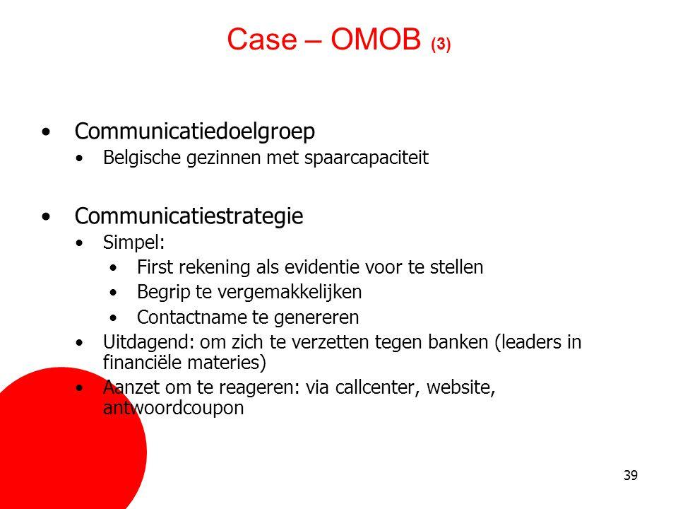 39 Case – OMOB (3) •Communicatiedoelgroep •Belgische gezinnen met spaarcapaciteit •Communicatiestrategie •Simpel: •First rekening als evidentie voor t