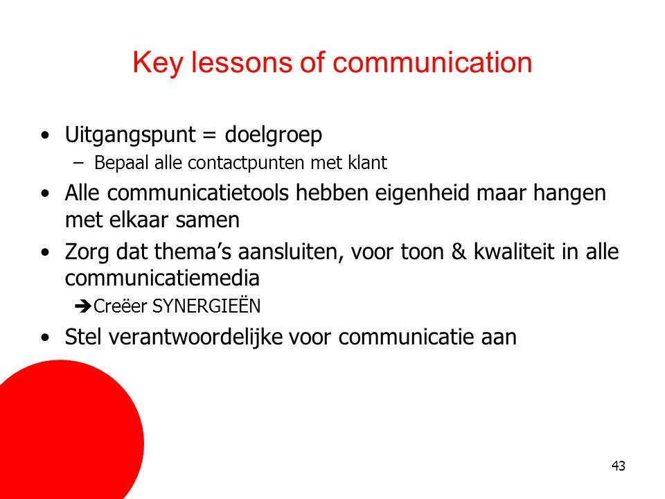 43 Key lessons of communication •Uitgangspunt = doelgroep –Bepaal alle contactpunten met klant •Alle communicatietools hebben eigenheid maar hangen me