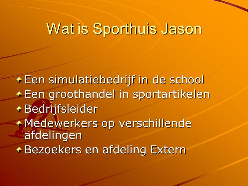 Wat is Sporthuis Jason Een simulatiebedrijf in de school Een groothandel in sportartikelen Bedrijfsleider Medewerkers op verschillende afdelingen Bezoekers en afdeling Extern