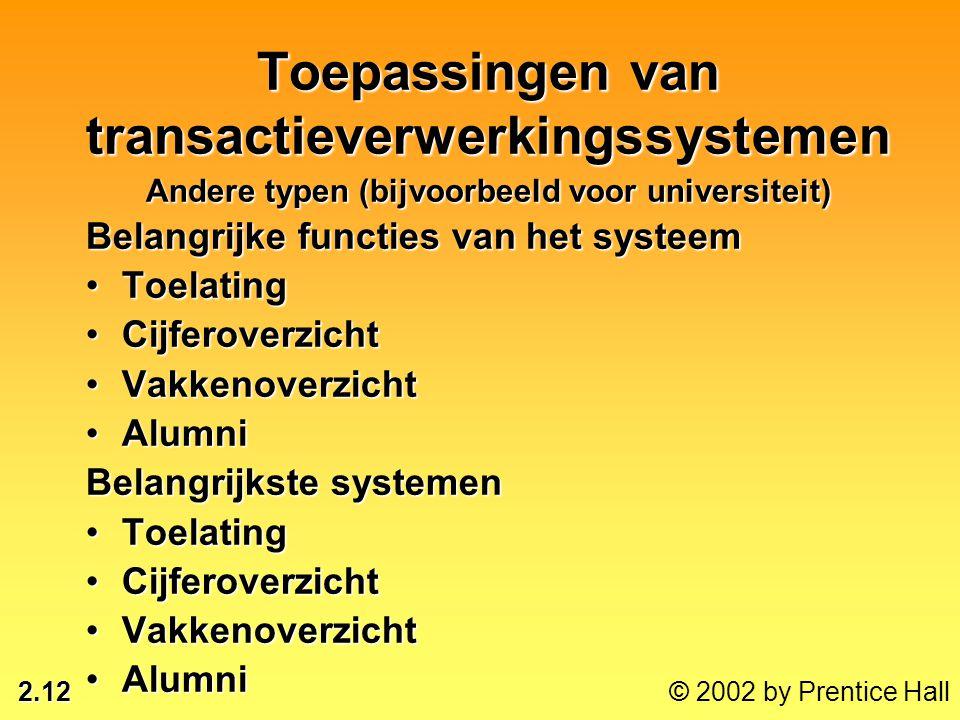 2.12 © 2002 by Prentice Hall Toepassingen van transactieverwerkingssystemen Andere typen (bijvoorbeeld voor universiteit) Belangrijke functies van het