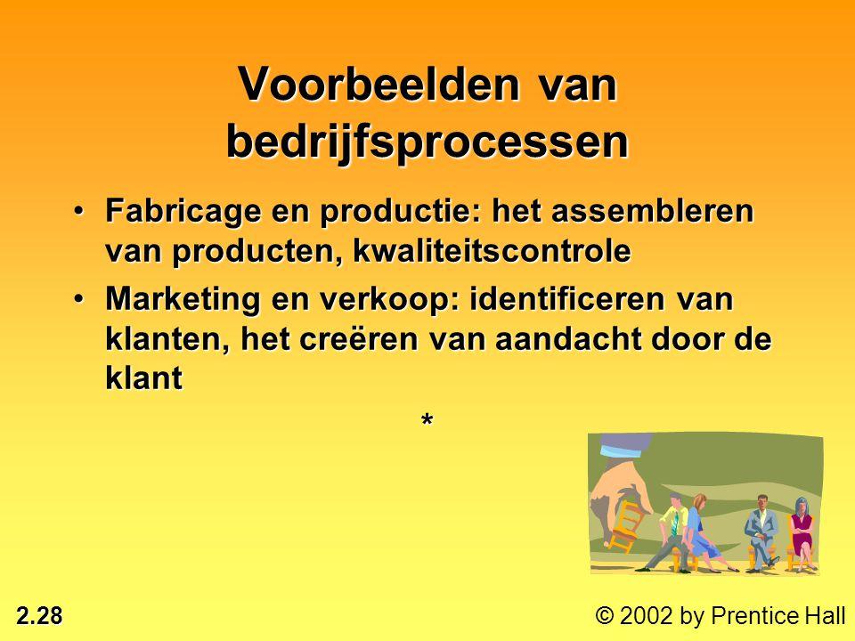 2.28 © 2002 by Prentice Hall Voorbeelden van bedrijfsprocessen •Fabricage en productie: het assembleren van producten, kwaliteitscontrole •Marketing e
