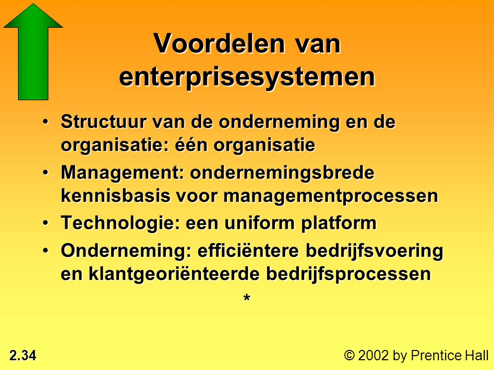 2.34 © 2002 by Prentice Hall Voordelen van enterprisesystemen •Structuur van de onderneming en de organisatie: één organisatie •Management: ondernemin