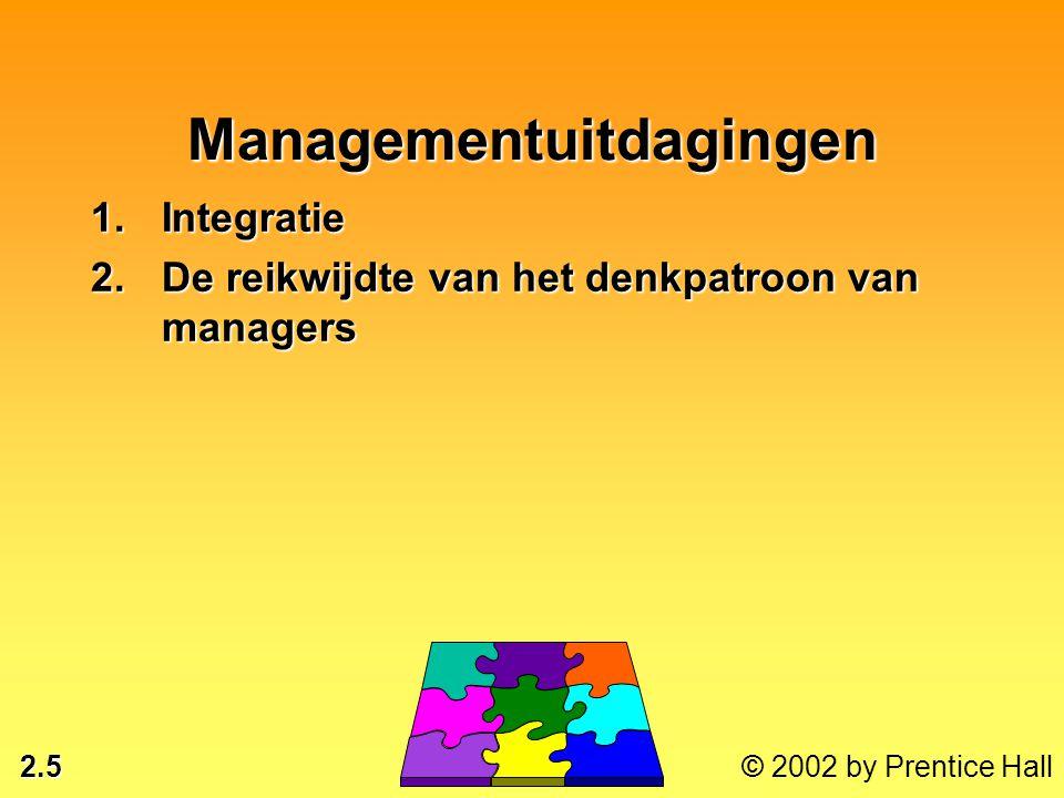 2.5 © 2002 by Prentice Hall Managementuitdagingen 1.Integratie 2.De reikwijdte van het denkpatroon van managers