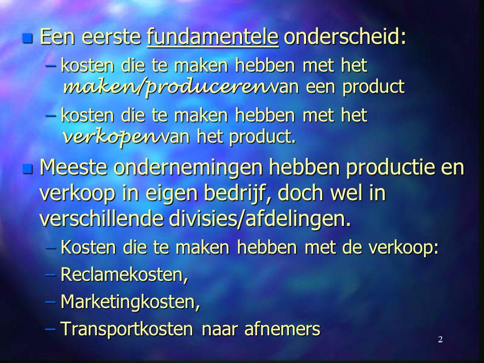 2 n Een eerste fundamentele onderscheid: –kosten die te maken hebben met het maken/produceren van een product –kosten die te maken hebben met het verk