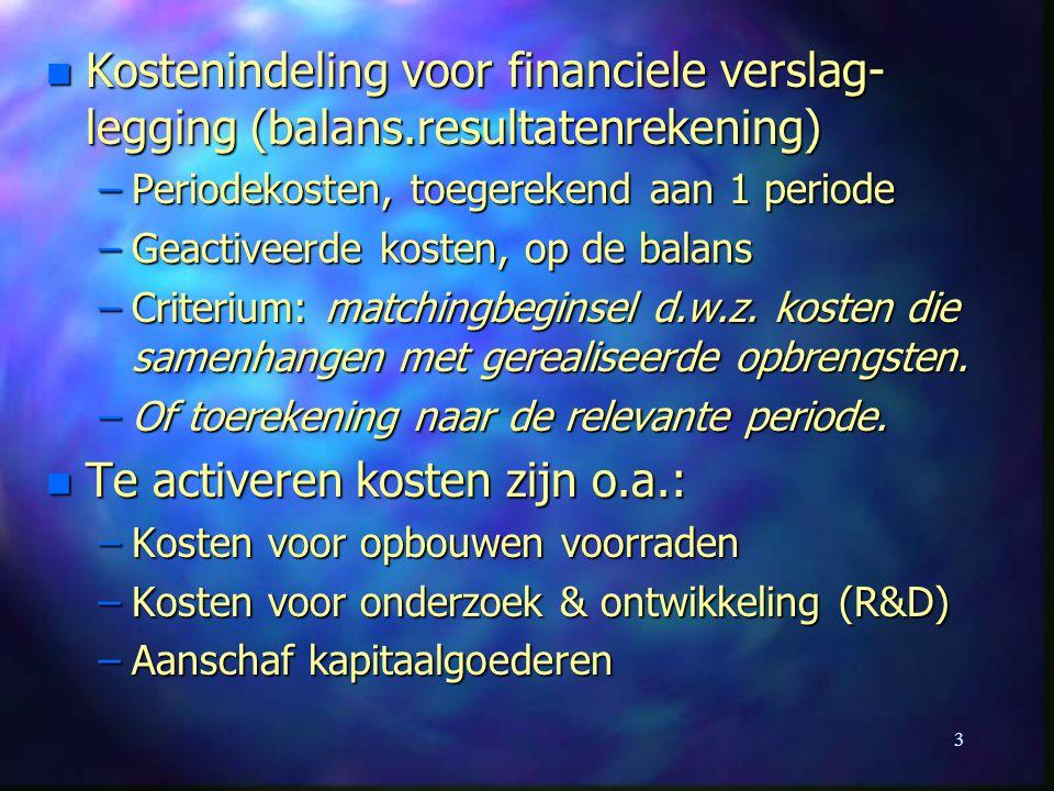 3 n Kostenindeling voor financiele verslag- legging (balans.resultatenrekening) –Periodekosten, toegerekend aan 1 periode –Geactiveerde kosten, op de