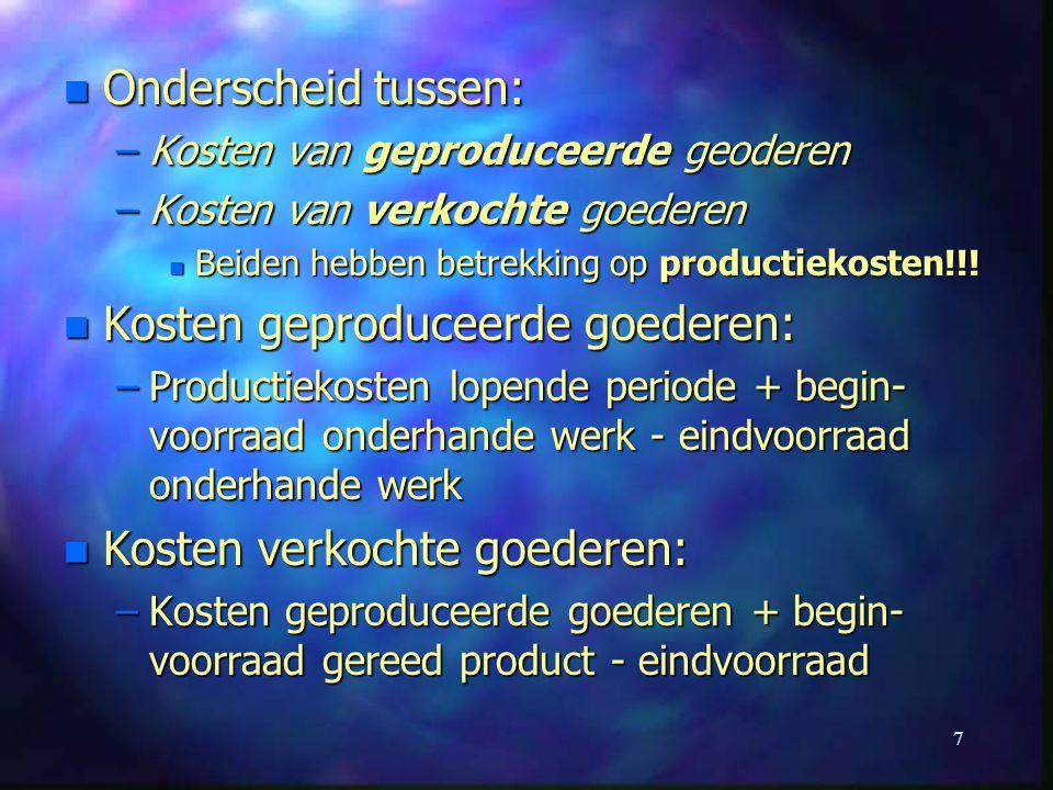 7 n Onderscheid tussen: –Kosten van geproduceerde geoderen –Kosten van verkochte goederen n Beiden hebben betrekking op productiekosten!!! n Kosten ge