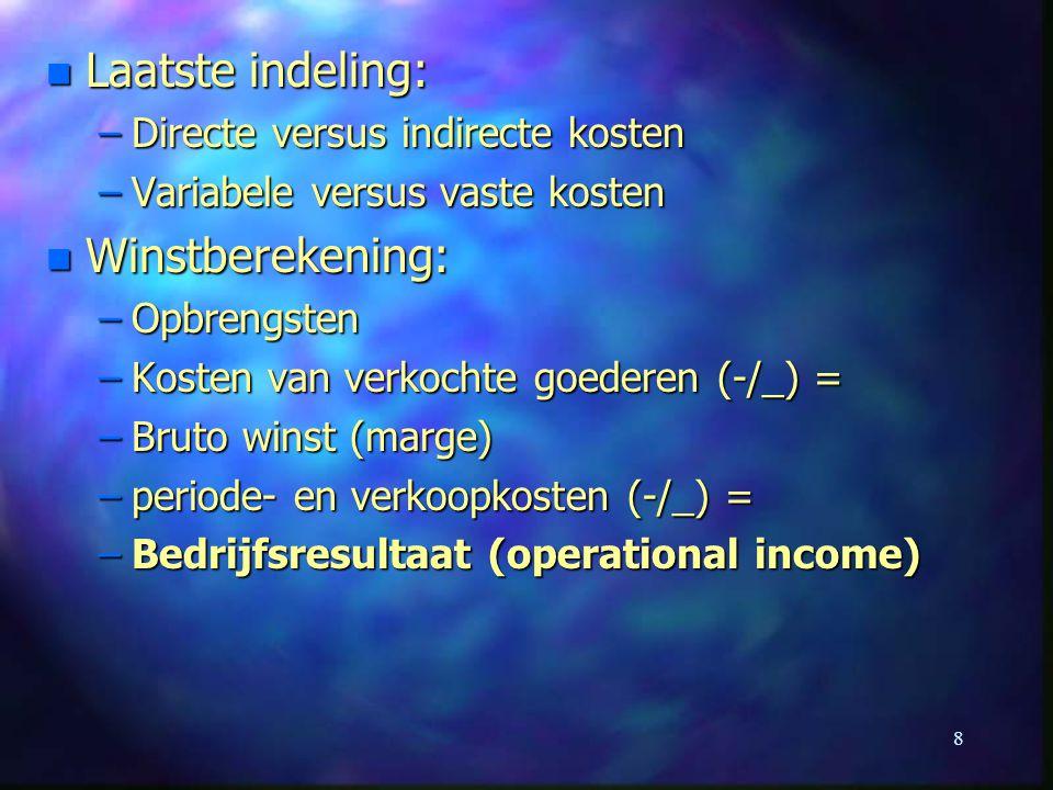 8 n Laatste indeling: –Directe versus indirecte kosten –Variabele versus vaste kosten n Winstberekening: –Opbrengsten –Kosten van verkochte goederen (