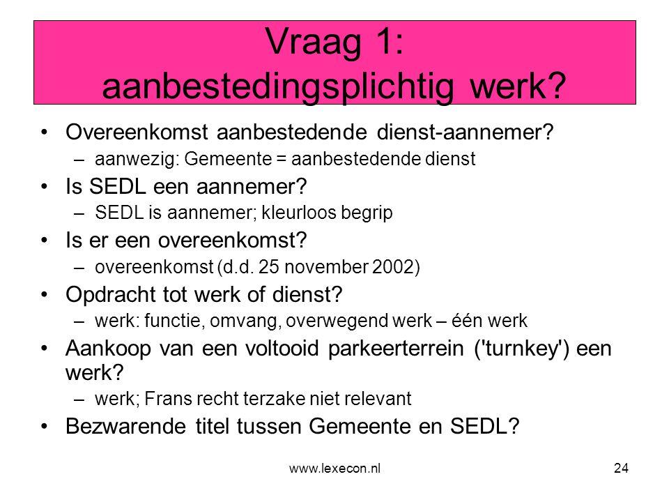 www.lexecon.nl24 Vraag 1: aanbestedingsplichtig werk? •Overeenkomst aanbestedende dienst-aannemer? –aanwezig: Gemeente = aanbestedende dienst •Is SEDL