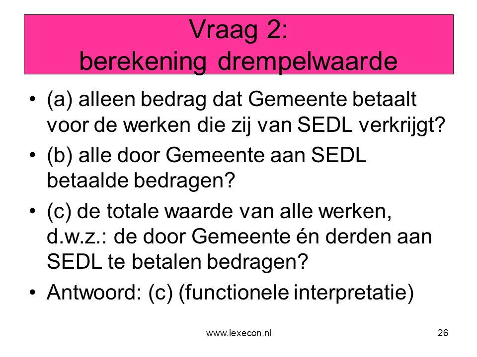 www.lexecon.nl26 Vraag 2: berekening drempelwaarde •(a) alleen bedrag dat Gemeente betaalt voor de werken die zij van SEDL verkrijgt? •(b) alle door G