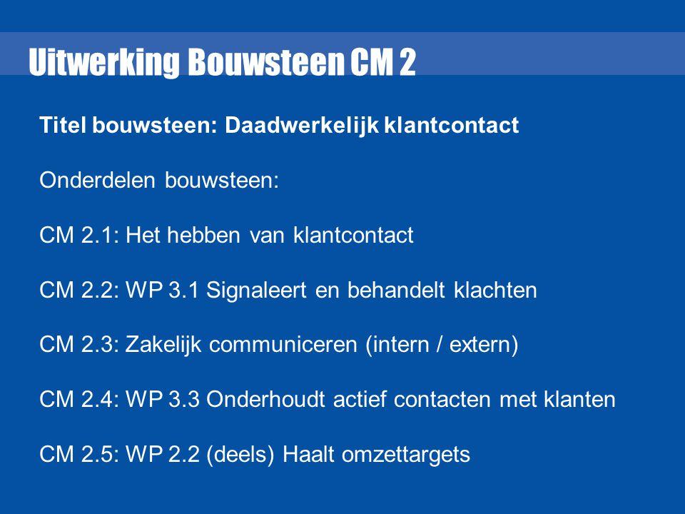 Uitwerking Bouwsteen CM 2 Titel bouwsteen: Daadwerkelijk klantcontact Onderdelen bouwsteen: CM 2.1: Het hebben van klantcontact CM 2.2: WP 3.1 Signale